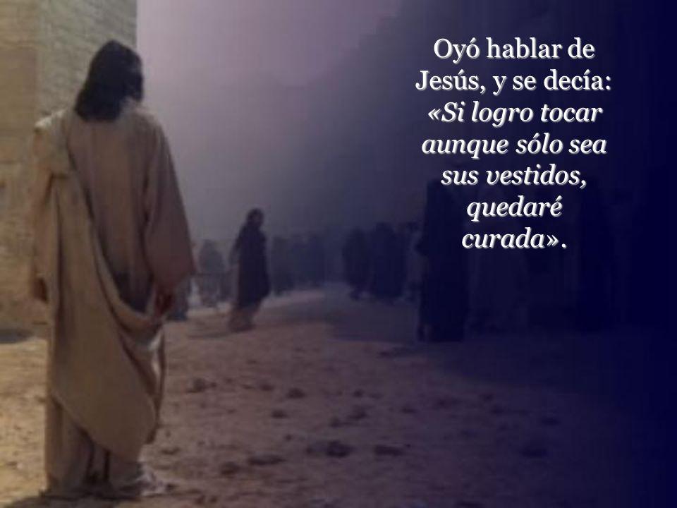 Oyó hablar de Jesús, y se decía: «Si logro tocar aunque sólo sea sus vestidos, quedaré curada».