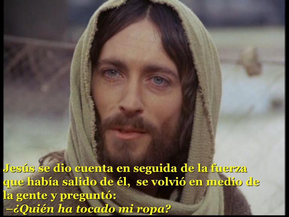 Jesús se dio cuenta en seguida de la fuerza que había salido de él, se volvió en medio de la gente y preguntó: –¿Quién ha tocado mi ropa?