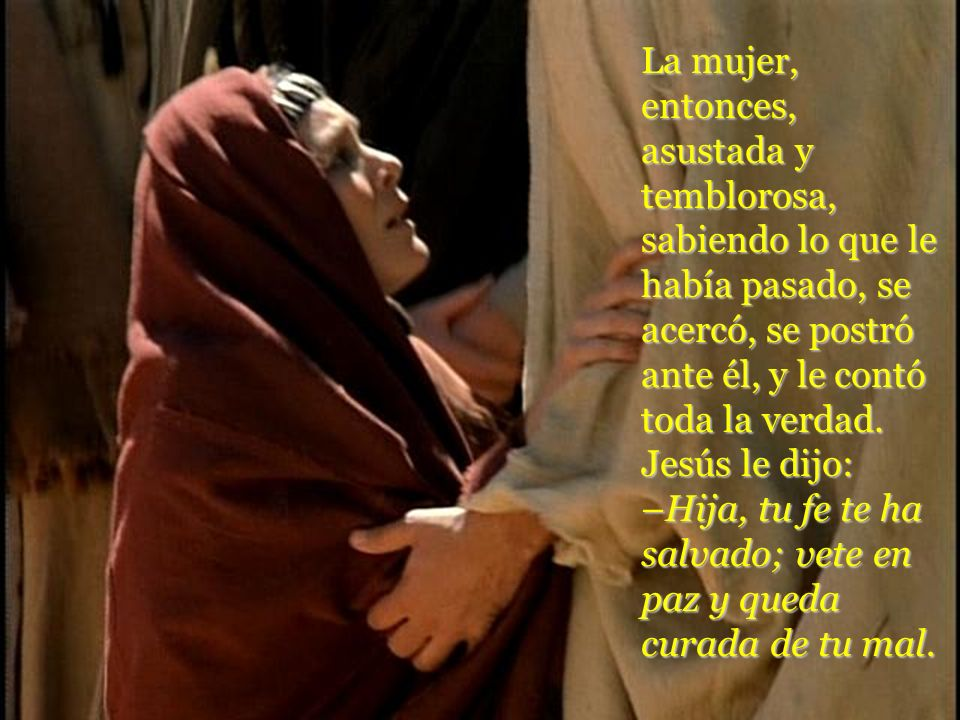 La mujer, entonces, asustada y temblorosa, sabiendo lo que le había pasado, se acercó, se postró ante él, y le contó toda la verdad. Jesús le dijo: –H