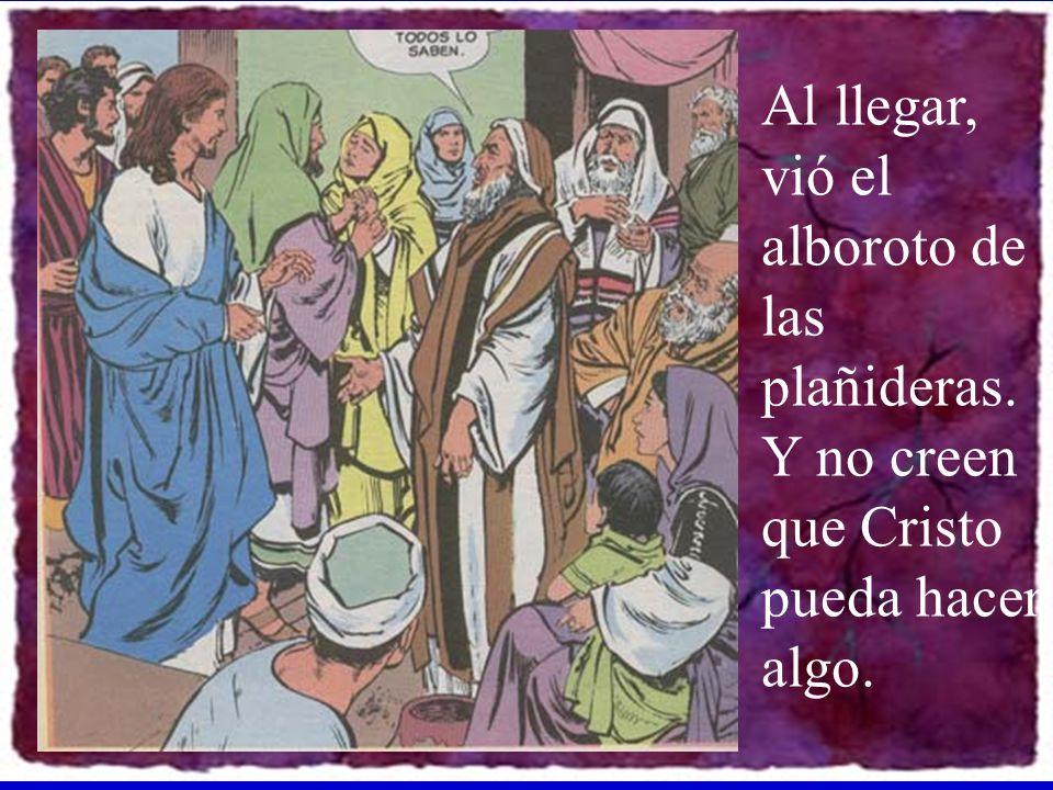 Al llegar, vió el alboroto de las plañideras. Y no creen que Cristo pueda hacer algo.