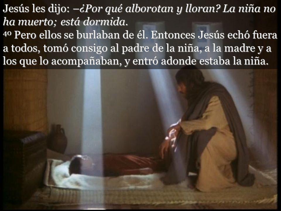Jesús les dijo: –¿Por qué alborotan y lloran? La niña no ha muerto; está dormida. 40 Pero ellos se burlaban de él. Entonces Jesús echó fuera a todos,