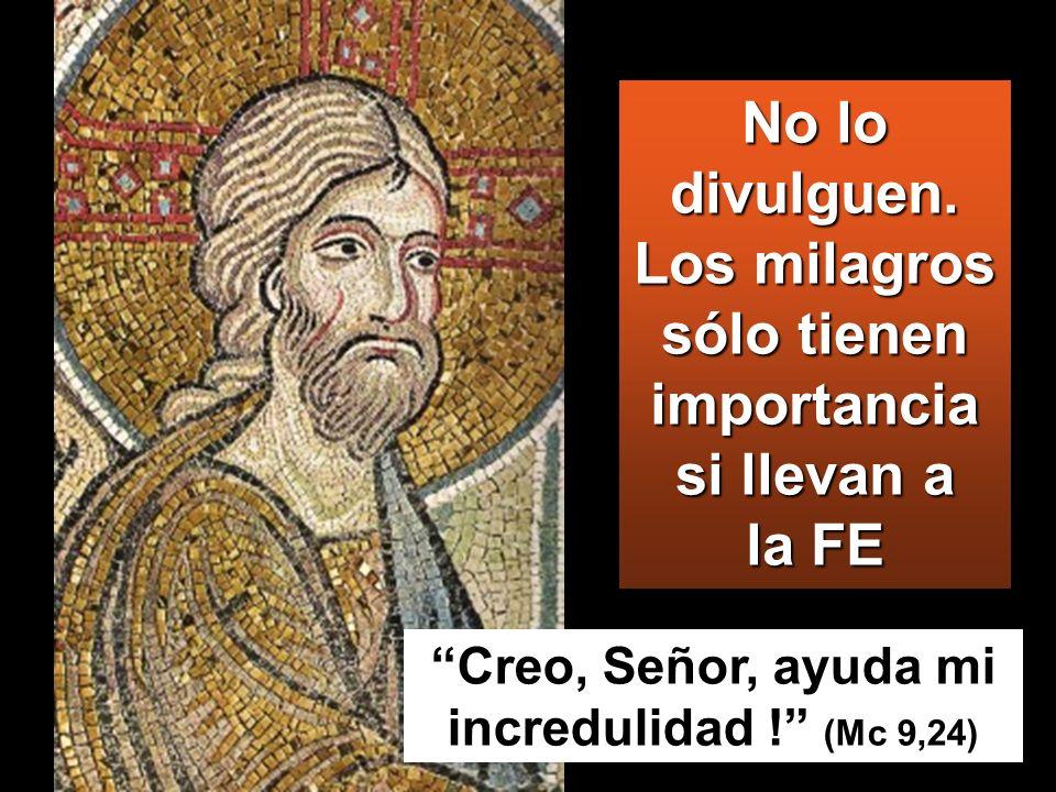No lo divulguen. Los milagros sólo tienen importancia si llevan a la FE Creo, Señor, ayuda mi incredulidad ! (Mc 9,24)