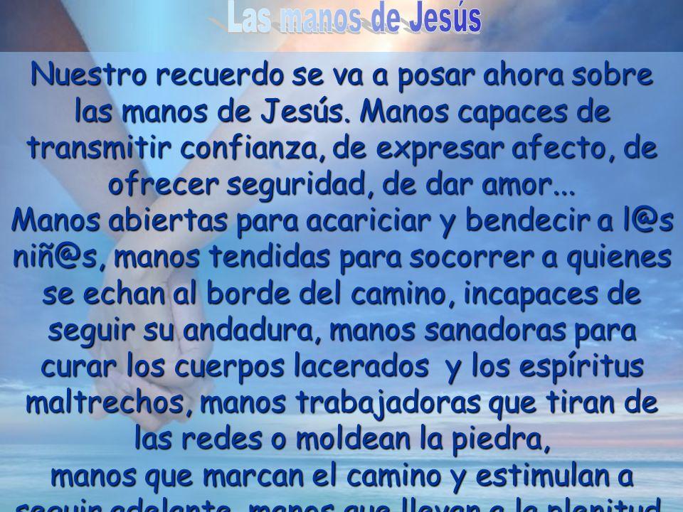 Nuestro recuerdo se va a posar ahora sobre las manos de Jesús. Manos capaces de transmitir confianza, de expresar afecto, de ofrecer seguridad, de dar