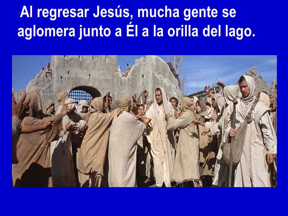 2 2 Al regresar Jesús, mucha gente se aglomera junto a Él a la orilla del lago.