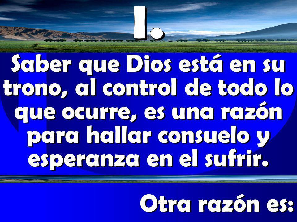 Saber que Dios está en su trono, al control de todo lo que ocurre, es una razón para hallar consuelo y esperanza en el sufrir. Otra razón es: