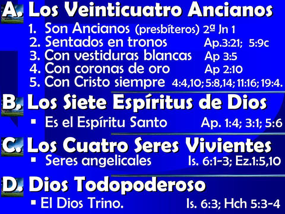 A. Los Veinticuatro Ancianos 2. Sentados en tronos Ap.3:21; 5:9c 3. Con vestiduras blancas Ap 3:5 B. Los Siete Espíritus de Dios Es el Espíritu Santo