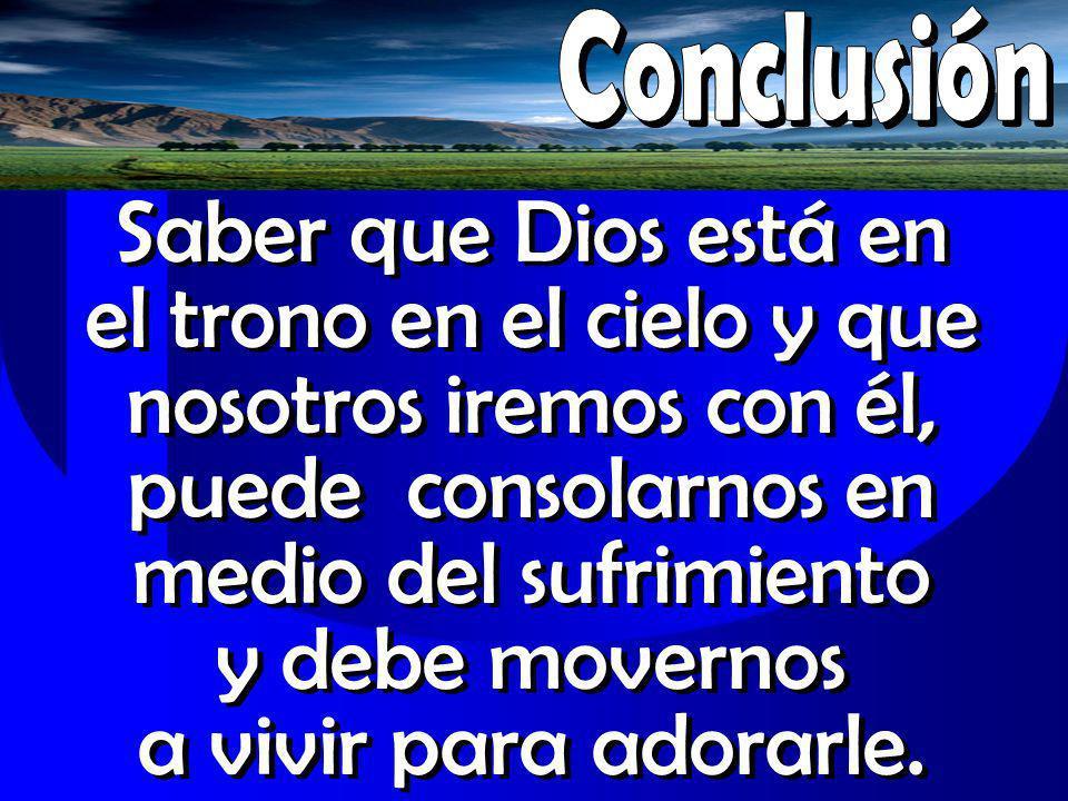 Saber que Dios está en el trono en el cielo y que nosotros iremos con él, puede consolarnos en medio del sufrimiento y debe movernos a vivir para ador