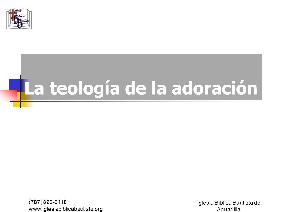 (787) 890-0118 www.iglesiabiblicabautista.org Iglesia Bíblica Bautista de Aguadilla La teología de la adoración