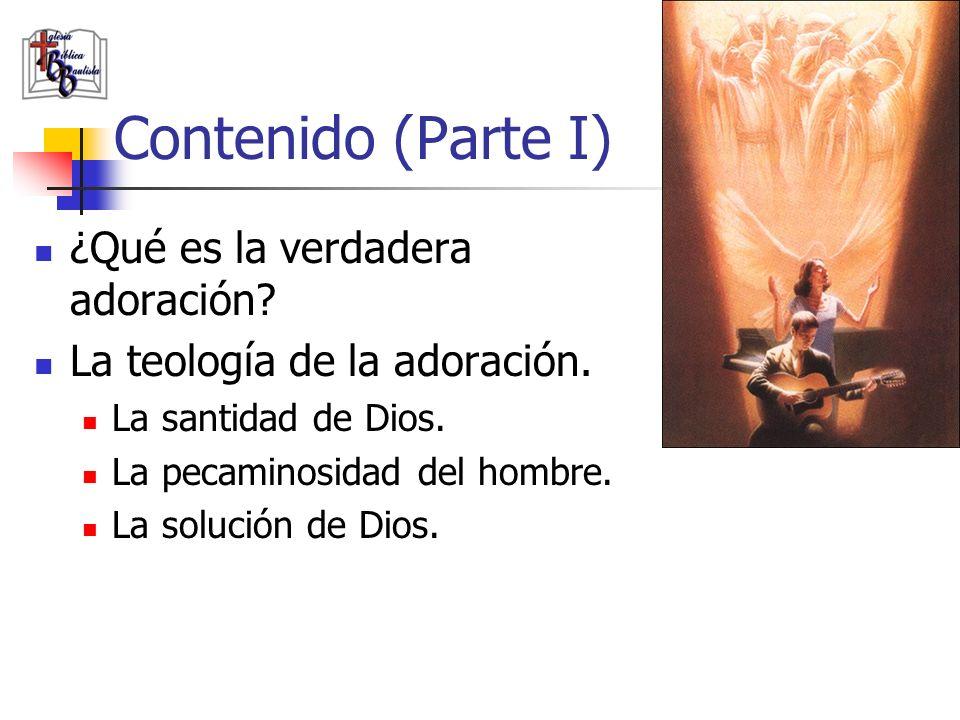 Contenido (Parte I) ¿Qué es la verdadera adoración? La teología de la adoración. La santidad de Dios. La pecaminosidad del hombre. La solución de Dios
