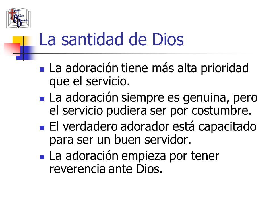 La santidad de Dios La adoración tiene más alta prioridad que el servicio. La adoración siempre es genuina, pero el servicio pudiera ser por costumbre