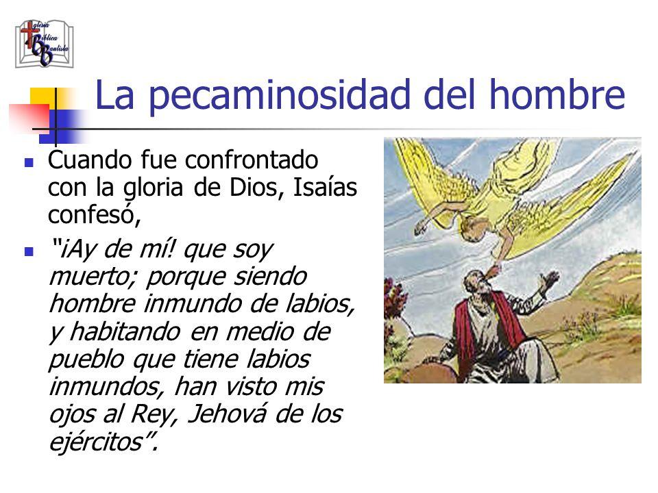 La pecaminosidad del hombre Cuando fue confrontado con la gloria de Dios, Isaías confesó, ¡Ay de mí! que soy muerto; porque siendo hombre inmundo de l