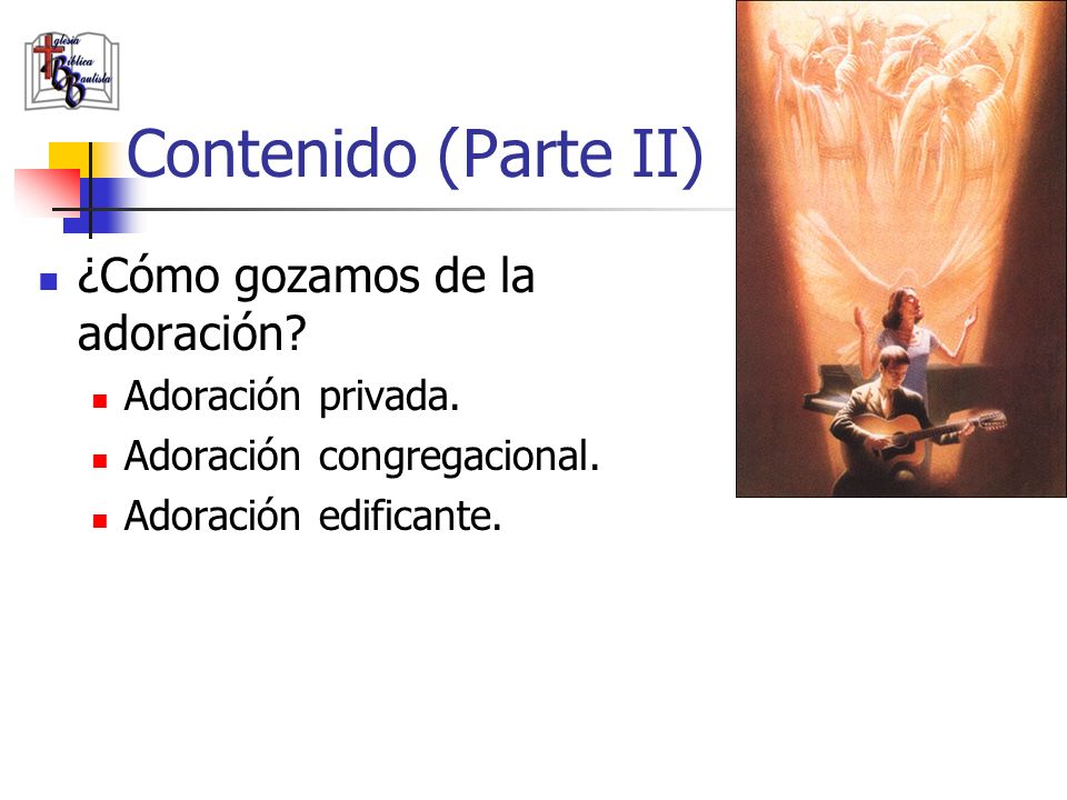 Contenido (Parte II) ¿Cómo gozamos de la adoración? Adoración privada. Adoración congregacional. Adoración edificante.