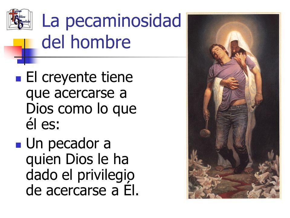 La pecaminosidad del hombre El creyente tiene que acercarse a Dios como lo que él es: Un pecador a quien Dios le ha dado el privilegio de acercarse a