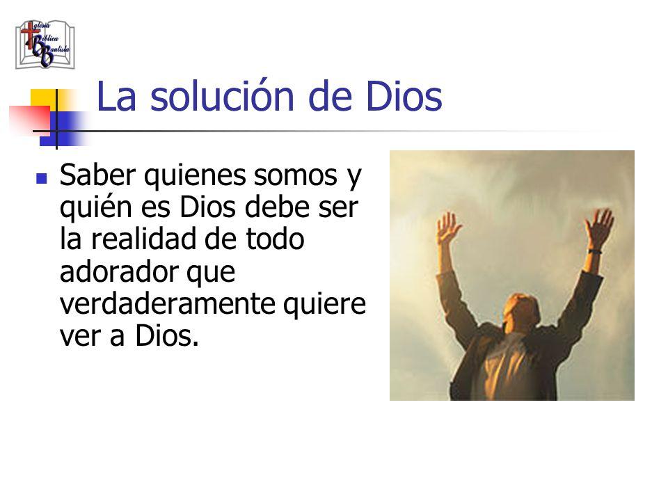 La solución de Dios Saber quienes somos y quién es Dios debe ser la realidad de todo adorador que verdaderamente quiere ver a Dios.
