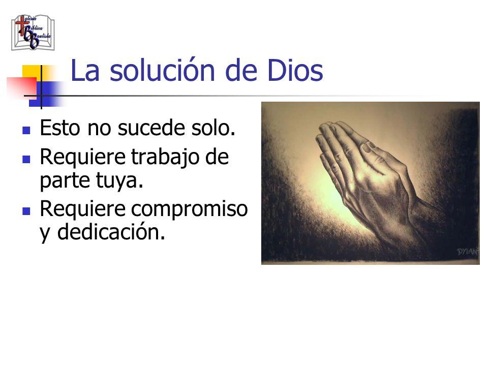 La solución de Dios Esto no sucede solo. Requiere trabajo de parte tuya. Requiere compromiso y dedicación.