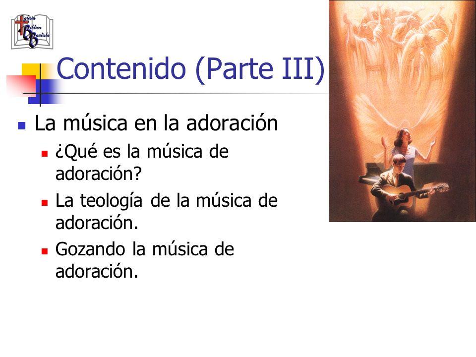 Contenido (Parte III) La música en la adoración ¿Qué es la música de adoración? La teología de la música de adoración. Gozando la música de adoración.