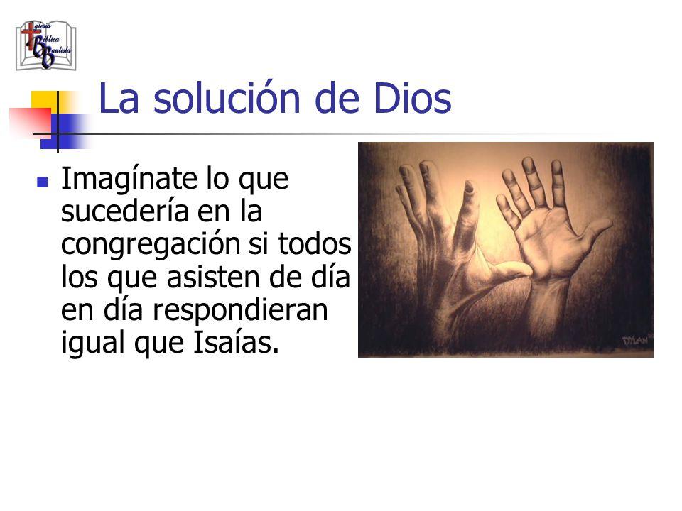 La solución de Dios Imagínate lo que sucedería en la congregación si todos los que asisten de día en día respondieran igual que Isaías.