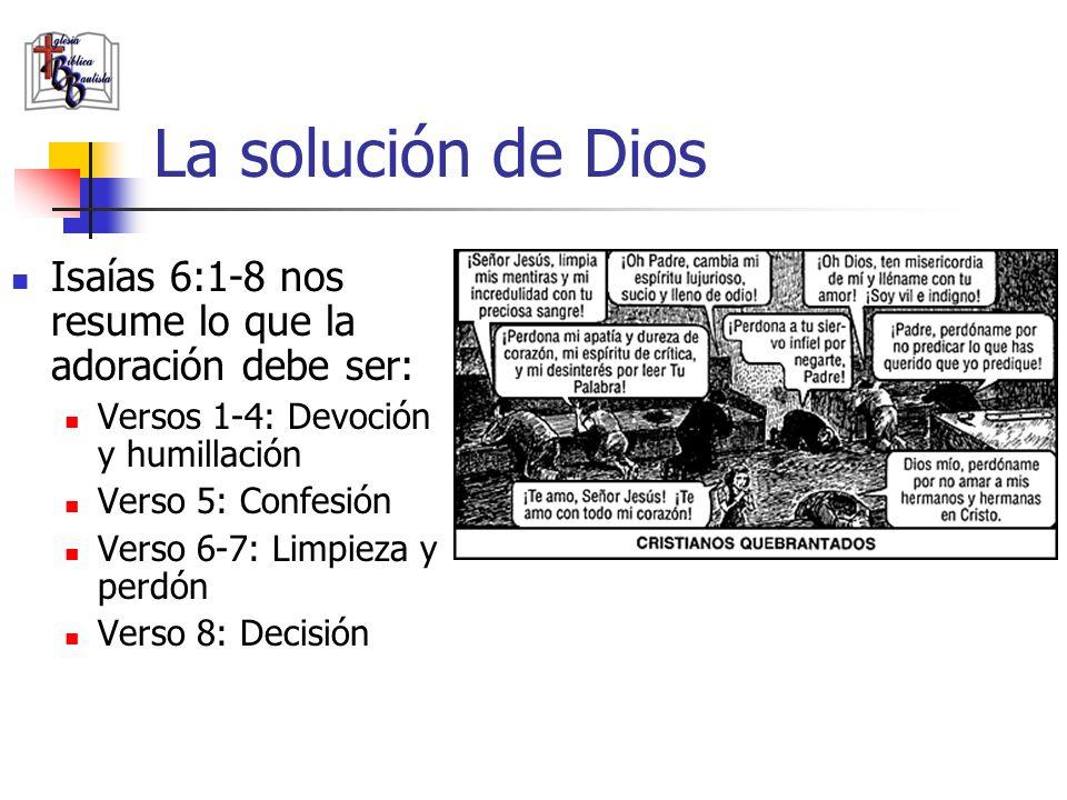 La solución de Dios Isaías 6:1-8 nos resume lo que la adoración debe ser: Versos 1-4: Devoción y humillación Verso 5: Confesión Verso 6-7: Limpieza y