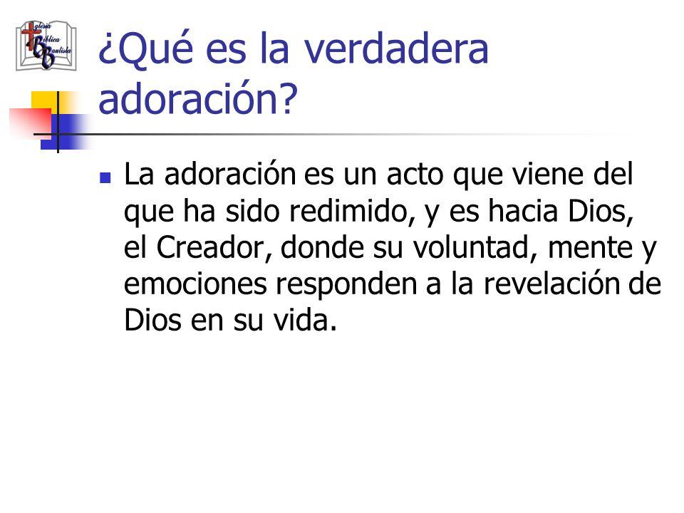 La adoración es un acto que viene del que ha sido redimido, y es hacia Dios, el Creador, donde su voluntad, mente y emociones responden a la revelació
