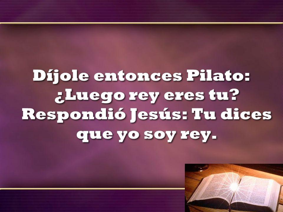 Díjole entonces Pilato: ¿Luego rey eres tu? Respondió Jesús: Tu dices que yo soy rey.