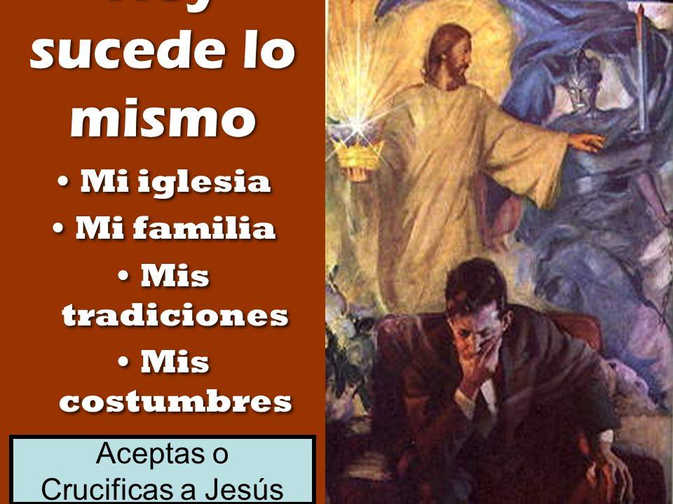 Hoy sucede lo mismo Mi iglesia Mi familia Mis tradiciones Mis costumbres Mi iglesia Mi familia Mis tradiciones Mis costumbres Aceptas o Crucificas a J