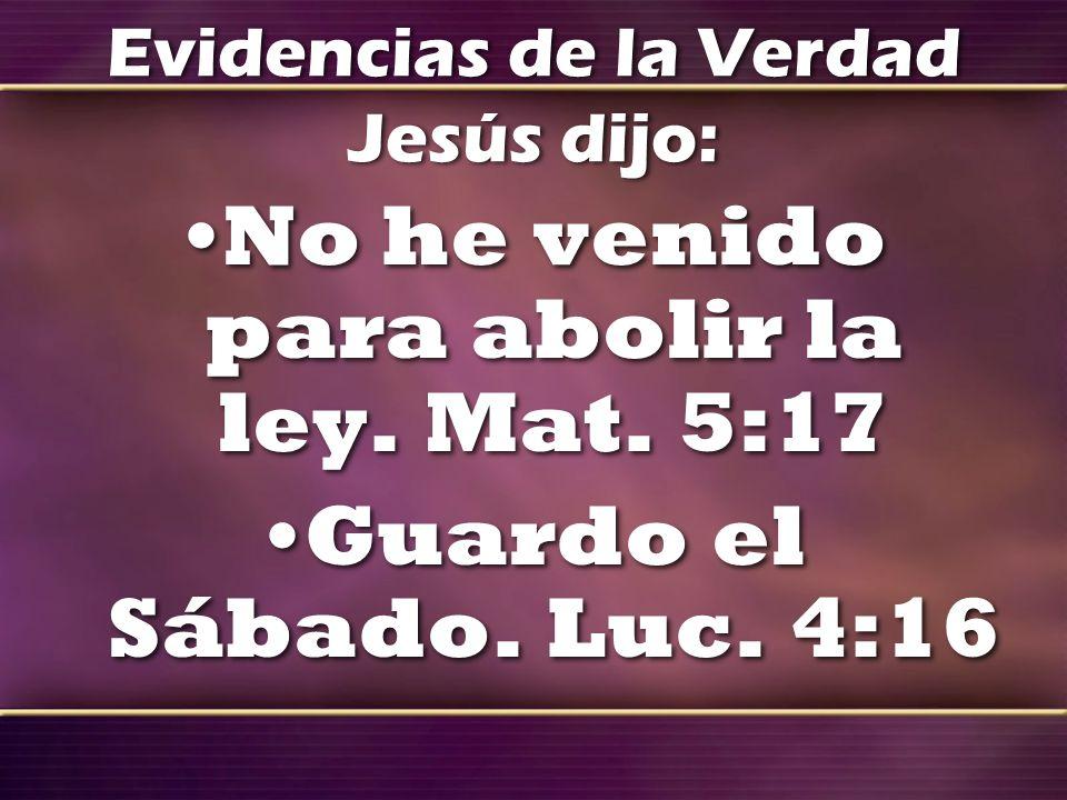 Evidencias de la Verdad Jesús dijo: No he venido para abolir la ley. Mat. 5:17 Guardo el Sábado. Luc. 4:16 No he venido para abolir la ley. Mat. 5:17