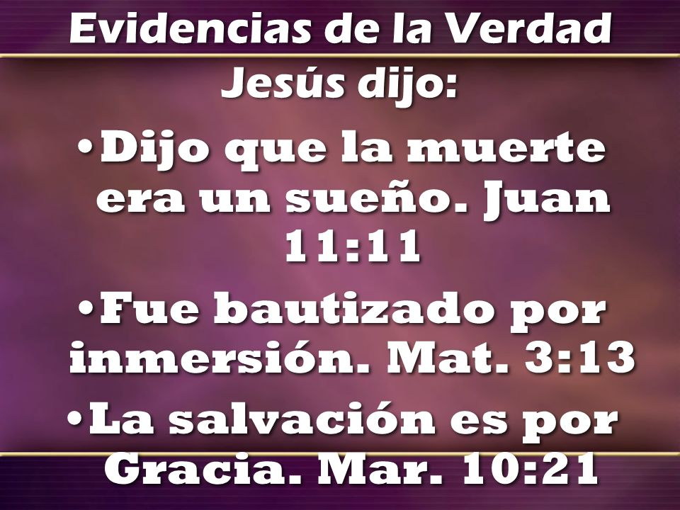 Evidencias de la Verdad Jesús dijo: Dijo que la muerte era un sueño. Juan 11:11 Fue bautizado por inmersión. Mat. 3:13 La salvación es por Gracia. Mar