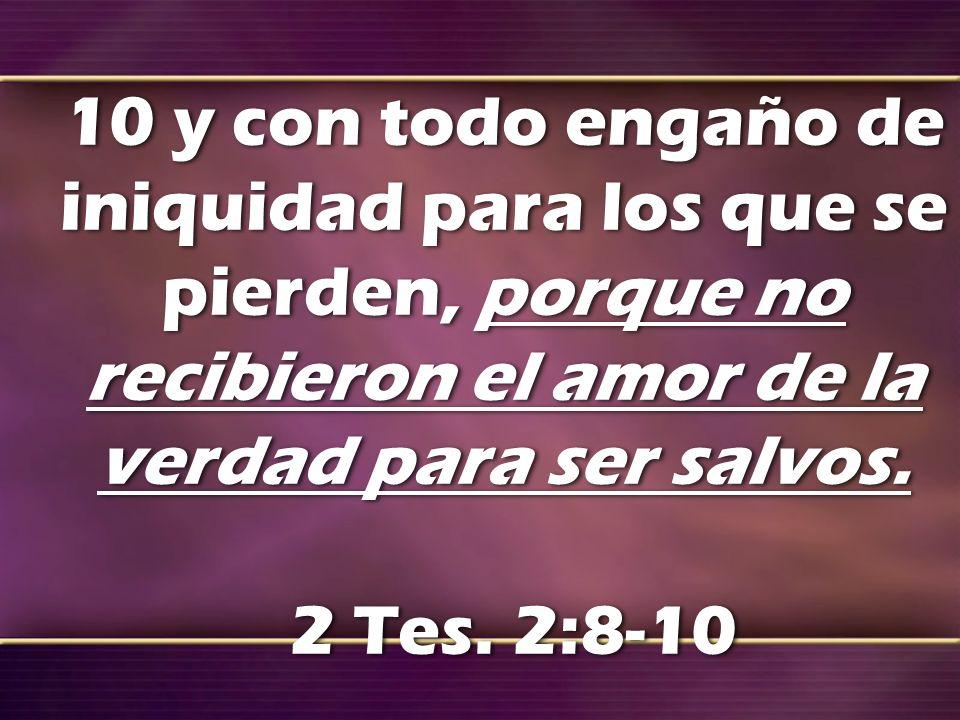 10 y con todo engaño de iniquidad para los que se pierden, porque no recibieron el amor de la verdad para ser salvos. 2 Tes. 2:8-10