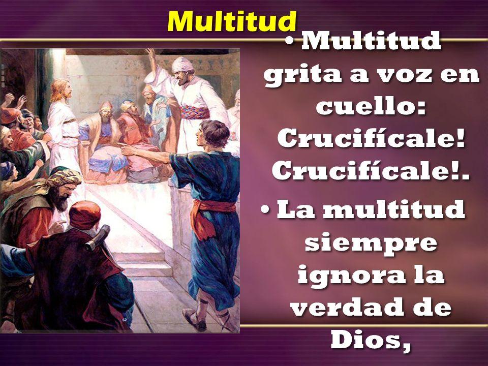 Multitud Multitud grita a voz en cuello: Crucifícale! Crucifícale!. La multitud siempre ignora la verdad de Dios, Multitud grita a voz en cuello: Cruc