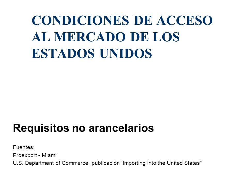 CONDICIONES DE ACCESO AL MERCADO DE LOS ESTADOS UNIDOS Requisitos no arancelarios Fuentes: Proexport - Miami U.S. Department of Commerce, publicación