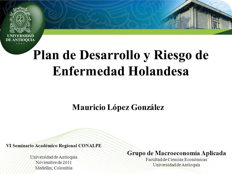 Plan de Desarrollo y Riesgo de Enfermedad Holandesa Grupo de Macroeconomía Aplicada Facultad de Ciencias Económicas Universidad de Antioquia VI Semina