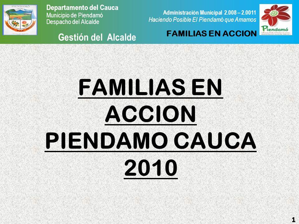 Departamento del Cauca Municipio de Piendamó Despacho del Alcalde Gestión del Alcalde 1 Administración Municipal 2.008 – 2.0011 Haciendo Posible El Piendamó que Amamos FAMILIAS EN ACCION PIENDAMO CAUCA 2010 FAMILIAS EN ACCION