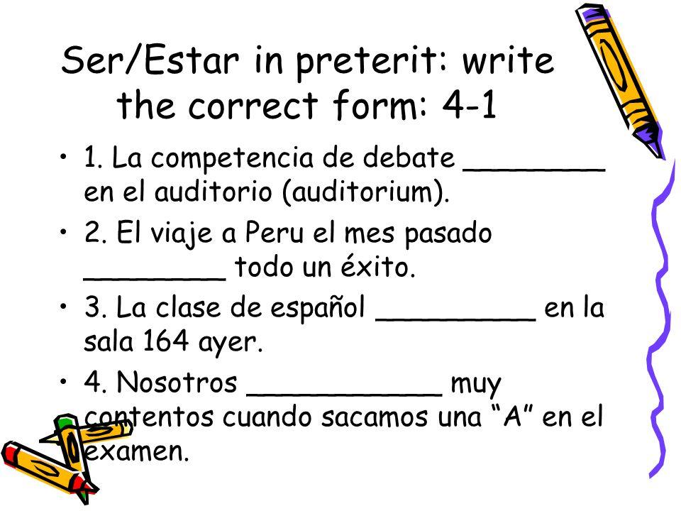 Ser/Estar in preterit: write the correct form: 4-1 1. La competencia de debate ________ en el auditorio (auditorium). 2. El viaje a Peru el mes pasado