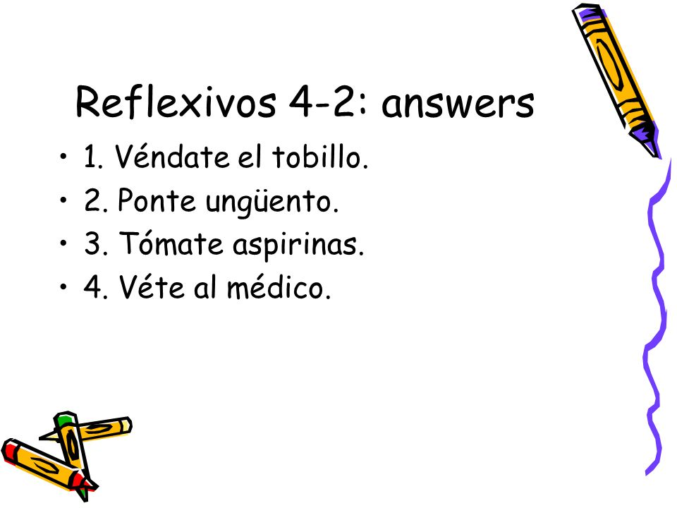 Reflexivos 4-2: answers 1. Véndate el tobillo. 2. Ponte ungüento. 3. Tómate aspirinas. 4. Véte al médico.