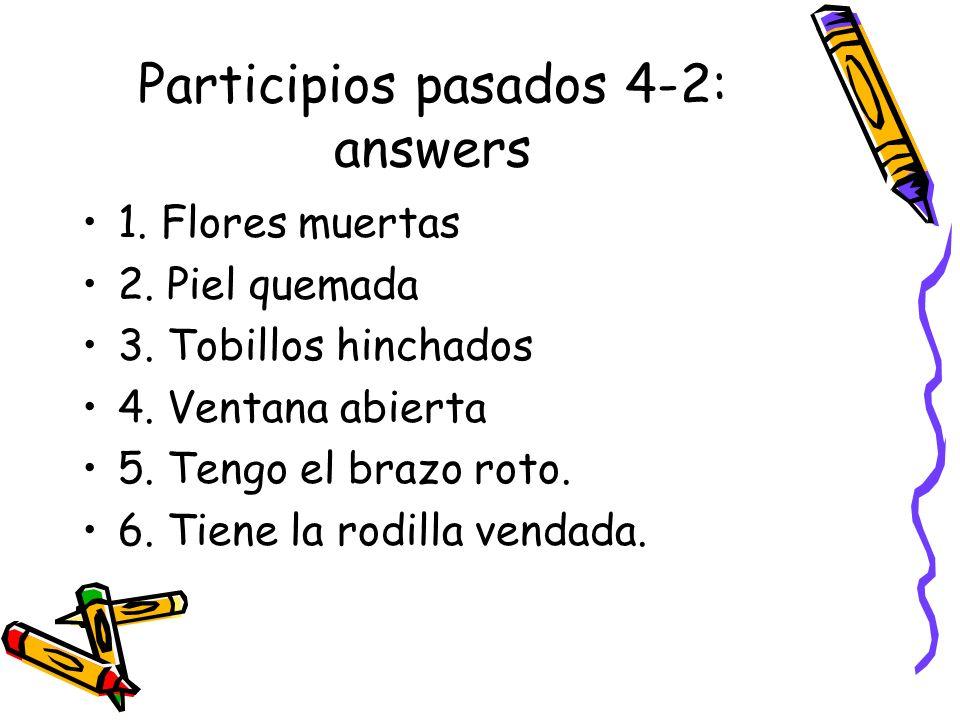 Participios pasados 4-2: answers 1. Flores muertas 2. Piel quemada 3. Tobillos hinchados 4. Ventana abierta 5. Tengo el brazo roto. 6. Tiene la rodill
