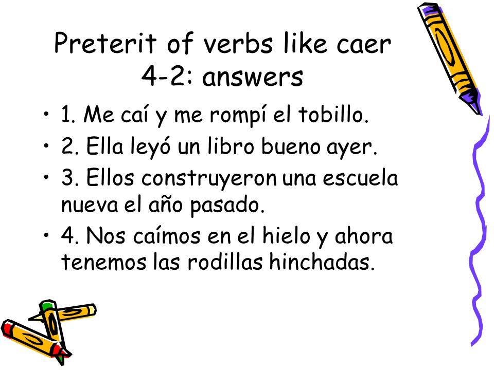 Preterit of verbs like caer 4-2: answers 1. Me caí y me rompí el tobillo. 2. Ella leyó un libro bueno ayer. 3. Ellos construyeron una escuela nueva el