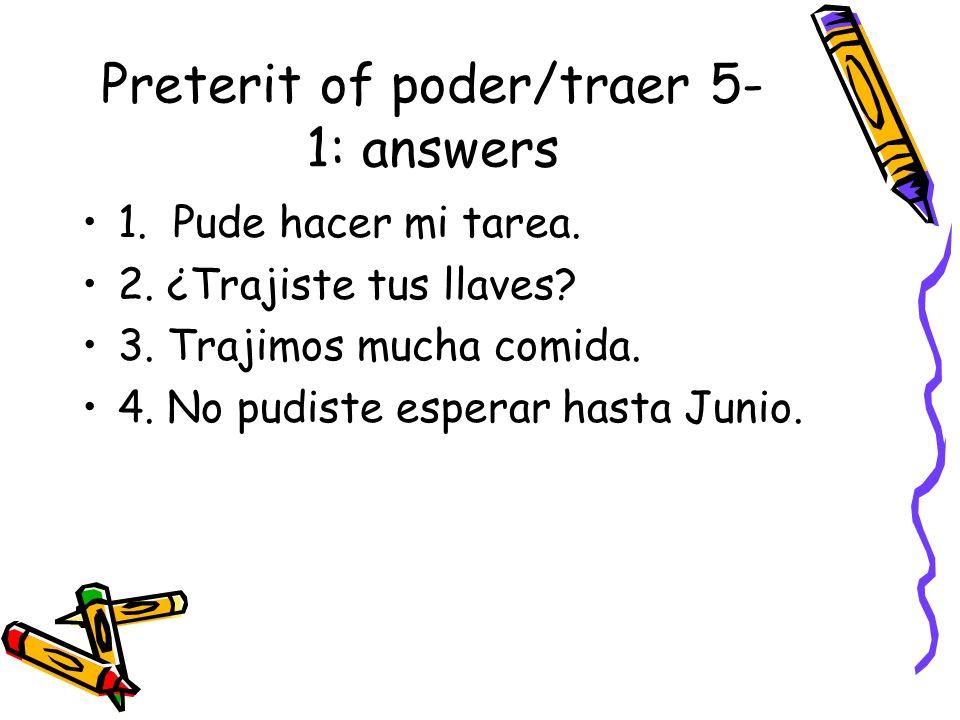 Preterit of poder/traer 5- 1: answers 1. Pude hacer mi tarea. 2. ¿Trajiste tus llaves? 3. Trajimos mucha comida. 4. No pudiste esperar hasta Junio.