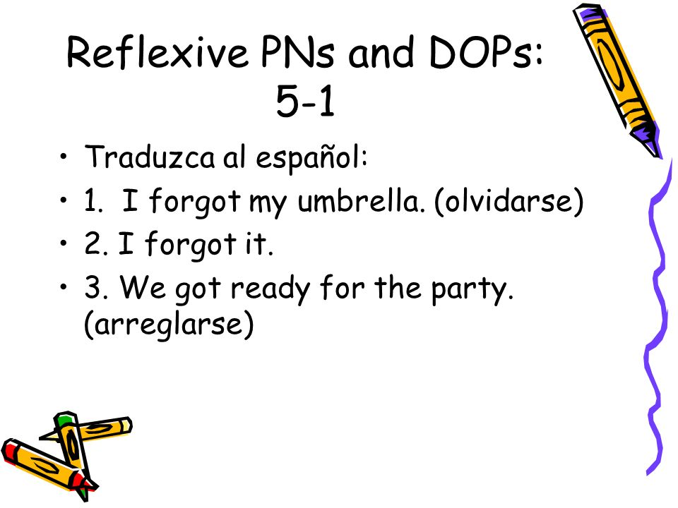 Reflexive PNs and DOPs: 5-1 Traduzca al español: 1. I forgot my umbrella. (olvidarse) 2. I forgot it. 3. We got ready for the party. (arreglarse)