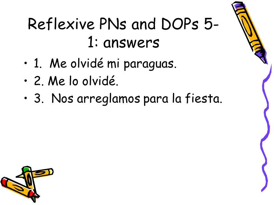 Reflexive PNs and DOPs 5- 1: answers 1. Me olvidé mi paraguas. 2. Me lo olvidé. 3. Nos arreglamos para la fiesta.
