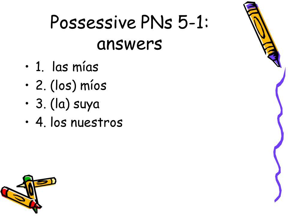 Possessive PNs 5-1: answers 1. las mías 2. (los) míos 3. (la) suya 4. los nuestros