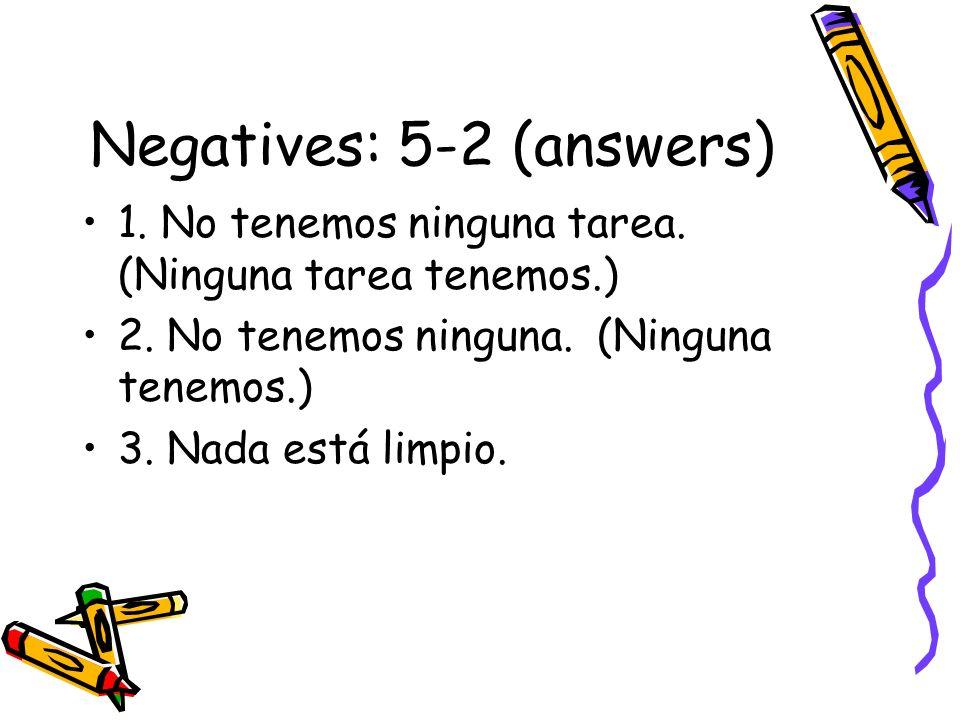 Negatives: 5-2 (answers) 1. No tenemos ninguna tarea. (Ninguna tarea tenemos.) 2. No tenemos ninguna. (Ninguna tenemos.) 3. Nada está limpio.