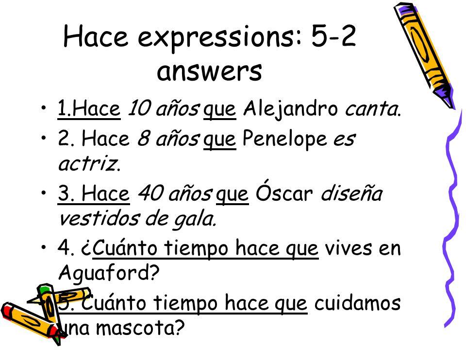 Hace expressions: 5-2 answers 1.Hace 10 años que Alejandro canta. 2. Hace 8 años que Penelope es actriz. 3. Hace 40 años que Óscar diseña vestidos de