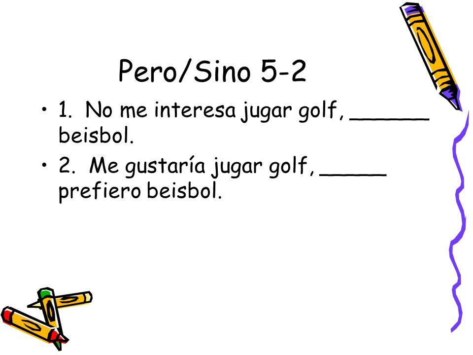 Pero/Sino 5-2 1. No me interesa jugar golf, ______ beisbol. 2. Me gustaría jugar golf, _____ prefiero beisbol.