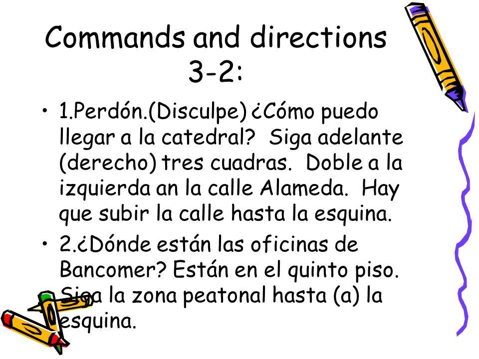 Commands and directions 3-2: 1.Perdón.(Disculpe) ¿Cómo puedo llegar a la catedral? Siga adelante (derecho) tres cuadras. Doble a la izquierda an la ca