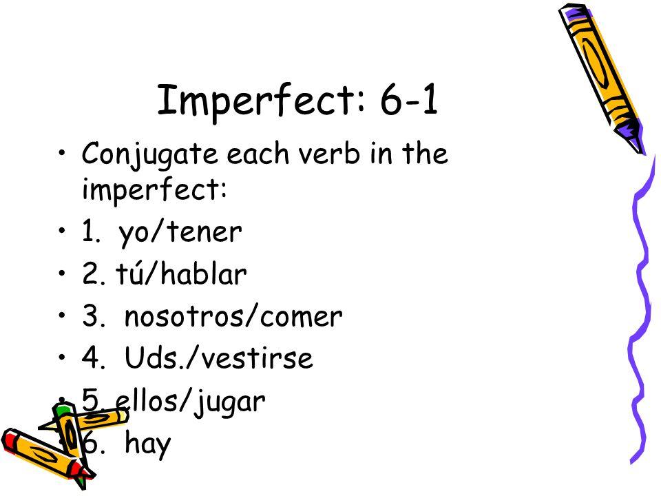 Imperfect: 6-1 Conjugate each verb in the imperfect: 1. yo/tener 2. tú/hablar 3. nosotros/comer 4. Uds./vestirse 5. ellos/jugar 6. hay