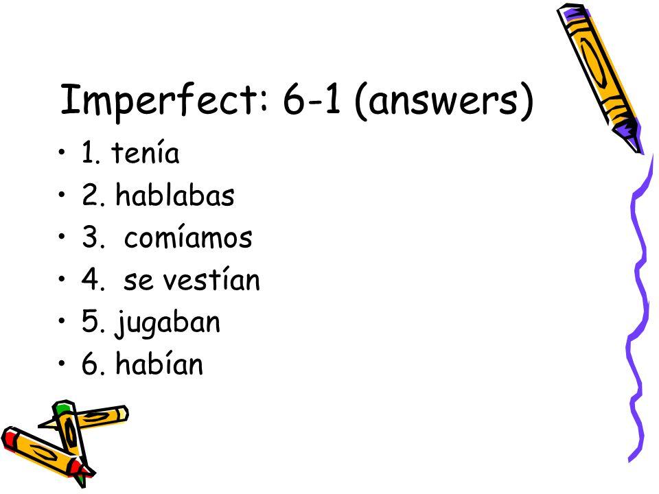 Imperfect: 6-1 (answers) 1. tenía 2. hablabas 3. comíamos 4. se vestían 5. jugaban 6. habían