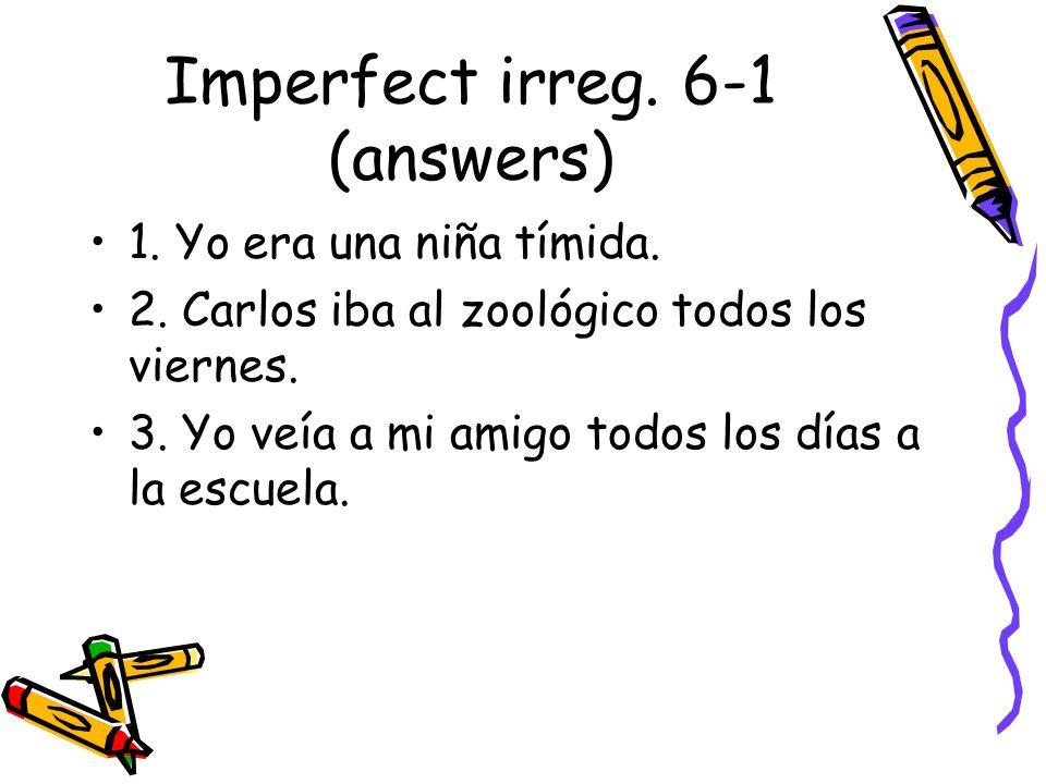 Imperfect irreg. 6-1 (answers) 1. Yo era una niña tímida. 2. Carlos iba al zoológico todos los viernes. 3. Yo veía a mi amigo todos los días a la escu