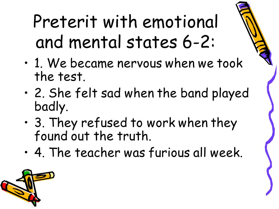 Preterit with emotional and mental states 6-2: 1. We became nervous when we took the test. 2. She felt sad when the band played badly. 3. They refused