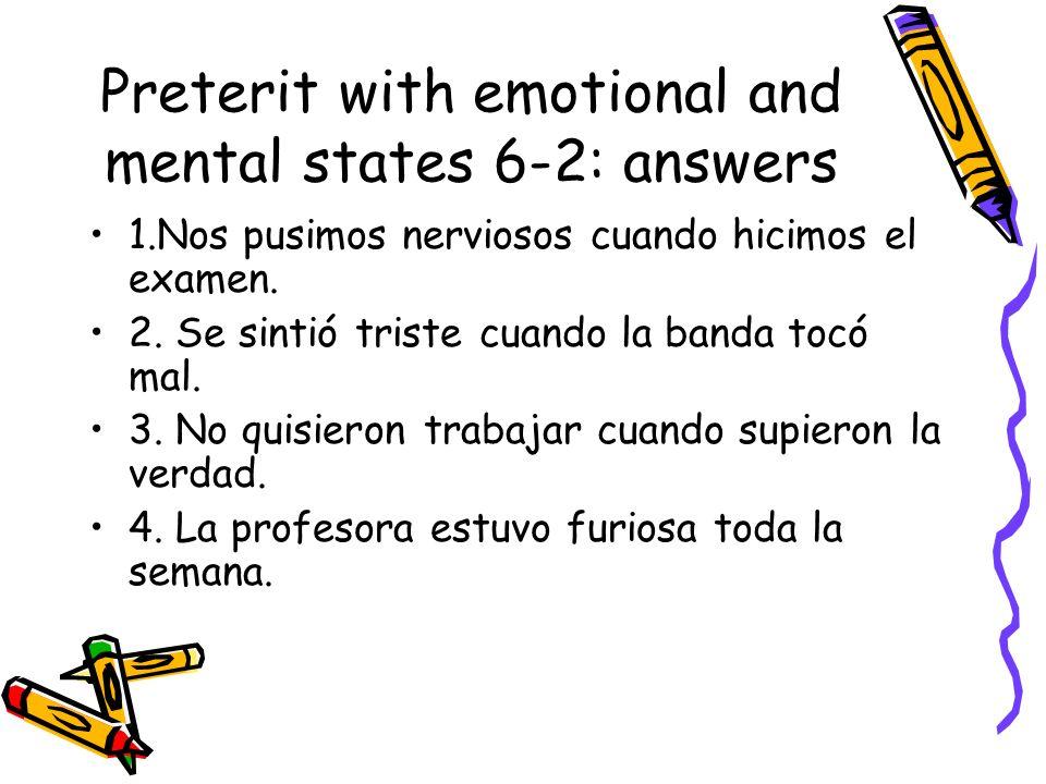 Preterit with emotional and mental states 6-2: answers 1.Nos pusimos nerviosos cuando hicimos el examen. 2. Se sintió triste cuando la banda tocó mal.