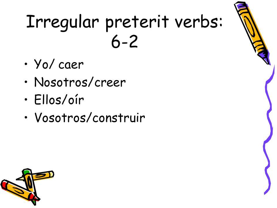 Irregular preterit verbs: 6-2 Yo/ caer Nosotros/creer Ellos/oír Vosotros/construir